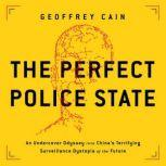 The Perfect Police State An Undercover Odyssey into China's Terrifying Surveillance Dystopia of the Future, Geoffrey Cain