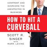 How to Hit a Curveball Confront and Overcome the Unexpected in Business, Scott R. Singer