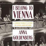 I Belong to Vienna A Jewish Family's Story of Exile and Return, Anna Goldenberg