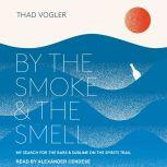 By the Smoke and the Smell My Search for the Rare and Sublime on the Spirits Trail, Thad Vogler
