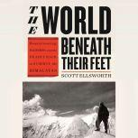 The World Beneath Their Feet Mountaineering, Madness, and the Deadly Race to Summit the Himalayas, Scott Ellsworth