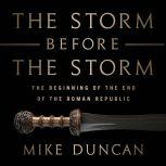 The Storm Before the Storm The Beginning of the End of the Roman Republic, Mike Duncan