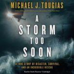 A Storm Too Soon A True Story of Disaster, Survival, and an Incredible Rescue, Michael J. Tougias