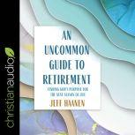 An Uncommon Guide to Retirement Finding God's Purpose for the Next Season of Life, Jeff Haanen