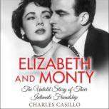 Elizabeth and Monty The Untold Story of Their Intimate Friendship, Charles Casillo
