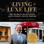 Living the Luxe Life The Secrets of Building a Successful Hotel Empire, Efrem Harkham
