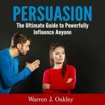 Persuasion: The Ultimate Guide to Powerfully Influence Anyone, Warren J. Oakley