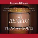 The Remedy Robert Koch, Arthur Conan Doyle, and the Quest to Cure, Thomas Goetz