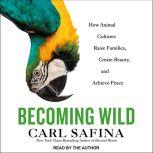 Becoming Wild How Animal Cultures Raise Families, Create Beauty, and Achieve Peace, Carl Safina