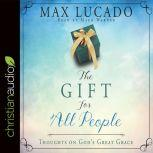The Gift for All People Thoughts on God's Great Grace, Max Lucado