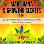 Marijuana & Growing Secrets - 2 in 1: The Ultimate Beginner's Guide to Personal and Medical Cannabis Cultivation Indoors and Outdoors + How to Grow Psilocybin Magic Mushrooms and Use Them Safely, Calvin Newman