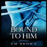 Bound to Him - Episode 6 An International Billionaire Romance, Em Brown