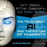 Evil Robots, Killer Computers, and Other Myths The Truth About AI and the Future of Humanity, Steven Shwartz