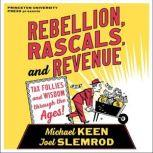 Rebellion, Rascals, and Revenue Tax Follies and Wisdom through the Ages, Michael Keen