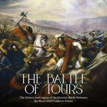 Battle of Tours, The: The History and Legacy of the Decisive Battle Between the Moors and Franks in France, Charles River Editors