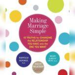Making Marriage Simple Ten Truths for Changing the Relationship You Have into the One You Want, Harville Hendrix