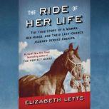 The Ride of Her Life The True Story of a Woman, Her Horse, and Their Last-Chance Journey Across America, Elizabeth Letts
