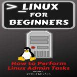 Linux for Beginners How to Perform Linux Admin Tasks, ATTILA KOVACS