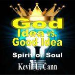 God Idea vs. Good Idea Spirit or Soul, Kevin L. Cann