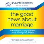 The Good News About Marriage Debunking Discouraging Myths about Marriage and Divorce, Shaunti Feldhahn