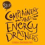Stop Complainers and Energy Drainers How to Negotiate Work Drama to Get More Done, Linda Byars Swindling