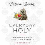 Everyday Holy Finding a Big God in the Little Moments, Melanie Shankle