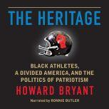 The Heritage Black Athletes, a Divided America, and the Politics of Patriotism, Howard Bryant