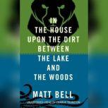 In the House upon the Dirt between the Lake and the Woods, Matt Bell