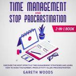 Time Management and Stop Procrastination 2-in-1 Book Discover The Most Effective Time Management Strategies and Learn How to Avoid the Number 1 Productivity Killer: Procrastination, Gareth Woods