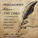 Philosophy Between the Lines The Lost History of Esoteric Writing, Arthur M. Melzer
