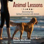 Animal Lessons Discovering Your Spiritual Connection with Animals, Danielle MacKinnon