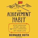 The Achievement Habit Stop Wishing, Start Doing, and Take Command of Your Life, Bernard Roth