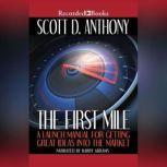 The First Mile A Launch Manual for Getting Great Ideas Into the Market, Scott D. Anthony