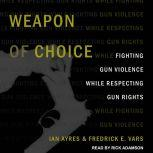Weapon of Choice Fighting Gun Violence While Respecting Gun Rights, Ian Ayers