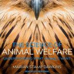 The Science of Animal Welfare Understanding What Animals Want, Marian Stamp Dawkins