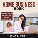 Home Business Book: The Ultimate Guide To Make Money Online and Have the Life You Want, Dolly F. Swift