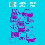 Kicks The Great American Story of Sneakers, Nicholas Smith