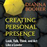 Creating Personal Presence Look, Talk, Think, and Act Like a Leader, Dianna Booher