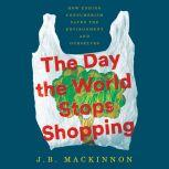 The Day the World Stops Shopping How Ending Consumerism Saves the Environment and Ourselves, J.B. MacKinnon