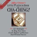 The Little Platinum Book of Cha-Ching 32.5 Strategies to Ring Your Own (Cash) Register in Business and Personal Success, Jeffrey Gitomer