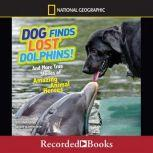 Dog Finds Lost Dolphins And More True Stories of Amazing Animal Heroes, Elizabeth Carney