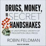 Drugs, Money, and Secret Handshakes The Unstoppable Growth of Prescription Drug Prices, Robin Feldman