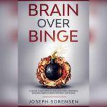 Brain Over Binge: Change your lifestyle and discover happiness building simple habits without suffering, Joseph Sorensen