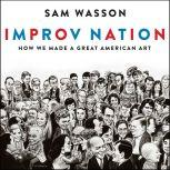 Improv Nation How We Made a Great American Art, Sam Wasson