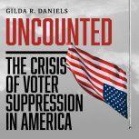 Uncounted The Crisis of Voter Suppression in America, Gilda R. Daniels