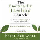 The Emotionally Healthy Church, Updated and Expanded Edition A Strategy for Discipleship That Actually Changes Lives, Peter Scazzero