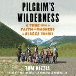 Pilgrim's Wilderness A True Story of Faith and Madness on the Alaska Frontier, Tom Kizzia