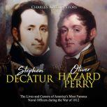 Stephen Decatur and Oliver Hazard Perry: The Lives and Careers of America's Most Famous Naval Officers during the War of 1812, Charles River Editors