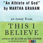 "An Athlete of God A ""This I Believe"" Essay, Martha Graham"