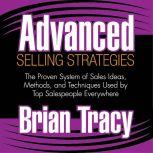 Advanced Selling Strategies The Proven System of Sales Ideas, Methods, and Techniques Used by Top Salespeople Everywhere, Brian Tracy